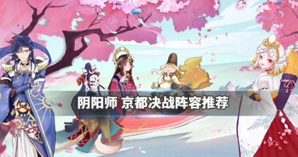阴阳师2.0版本京都决战阵容搭配攻略 阴阳师京都决战阵容推荐