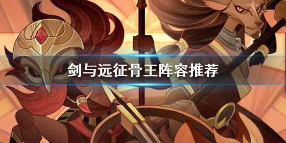 剑与远征骨王一刀流阵容搭配攻略 骨王反伤流怎么玩